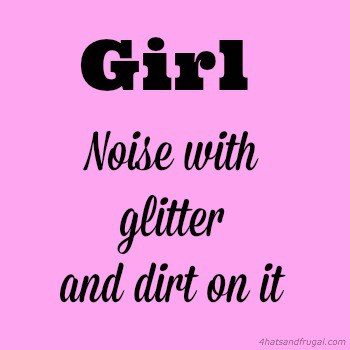 While my girl does twirl and giggle, she's more like noise with glitter and dirt on it.